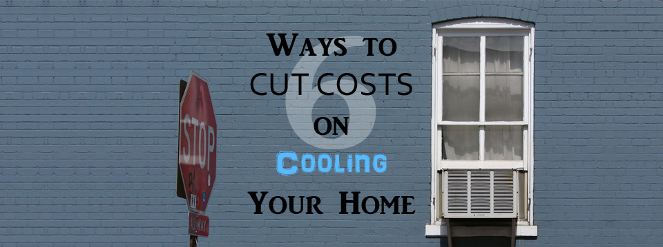6 Ways to Cut Costs on Cooling Your Home This Summer