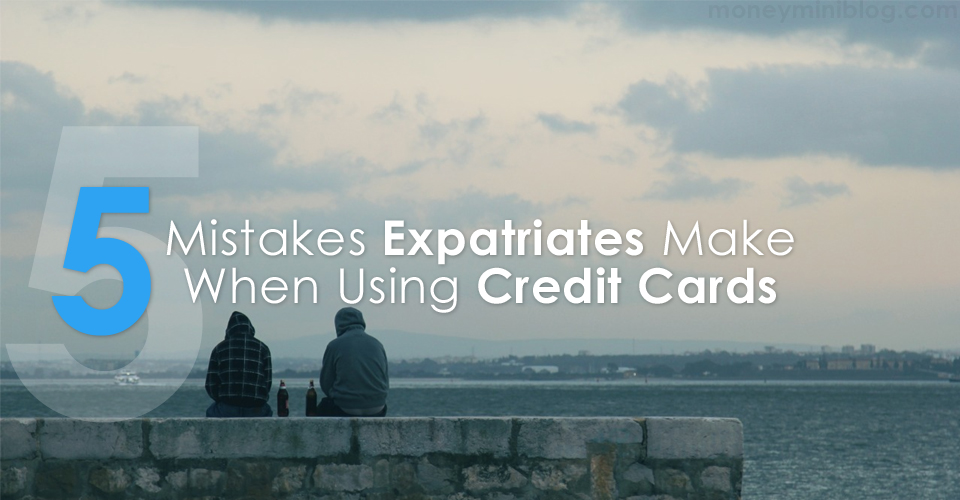 5 Mistakes Expatriates Make When Using Credit Cards