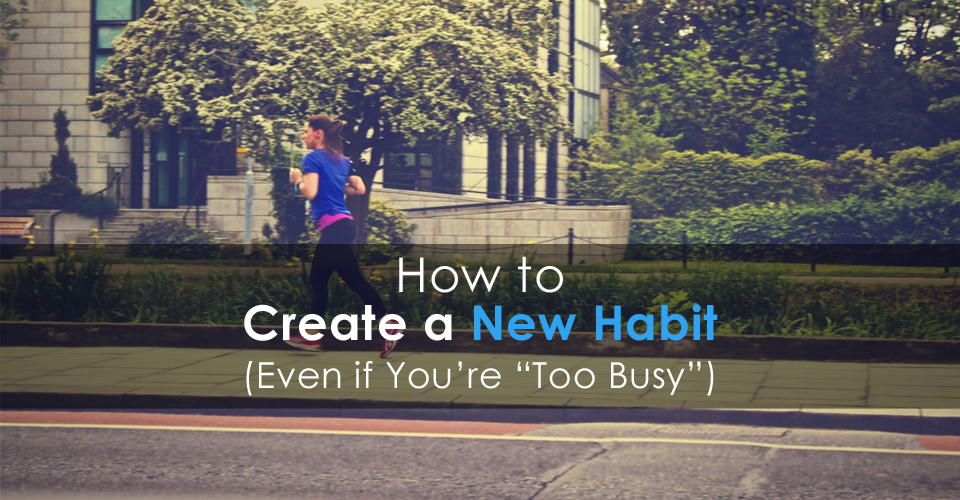 "How to Create a New Habit (Even if You're ""Too Busy"")"