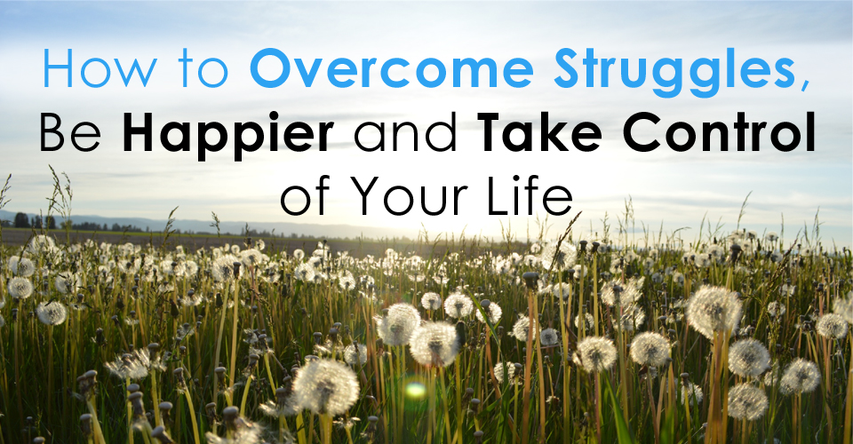 How to Overcome Struggles, Be Happier and Take Control of Your Life