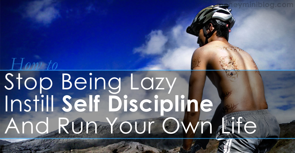 How to Stop Being Lazy – Instill Self Discipline and Run Your Own Life