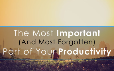 The Most Important (And Most Forgotten) Part of Your Productivity