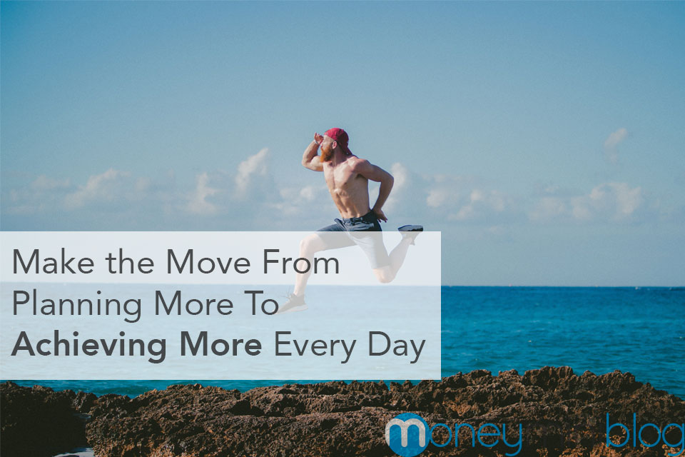 Make the Move From Planning More To Achieving More Every Day