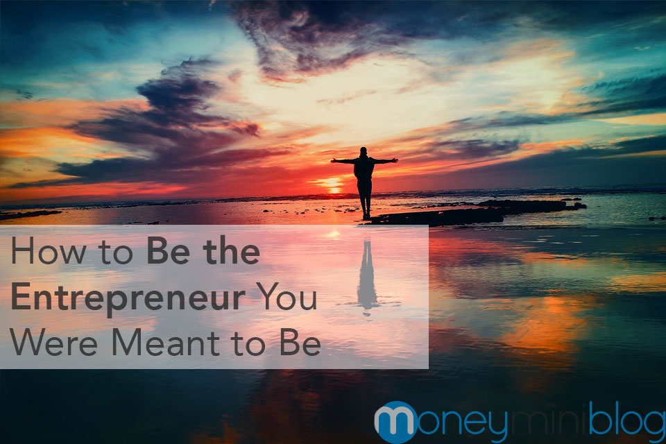 How to Be the Entrepreneur You Were Meant to Be
