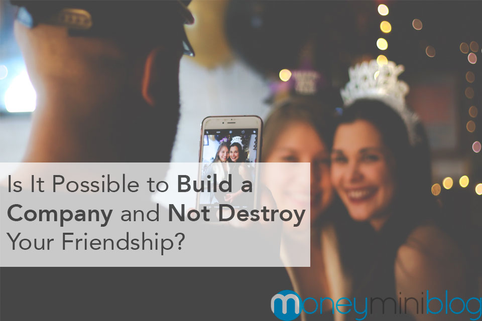 Friendship vs Business Partnership: Is It Possible to Build a Company and Not Destroy Your Friendship?
