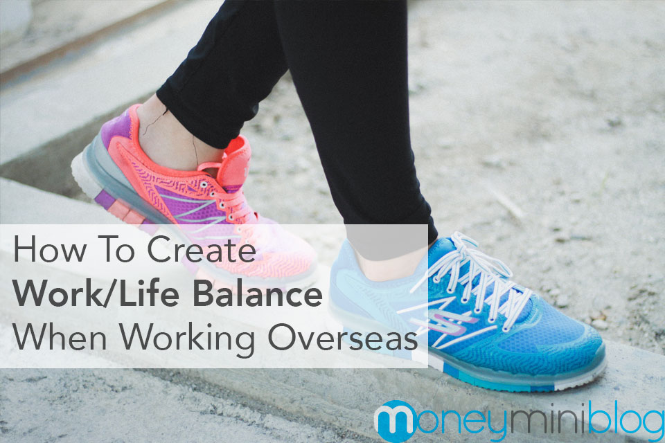 How to Create Work/Life Balance When Working Overseas