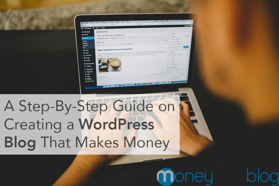 A Step-By-Step Guide on Creating a WordPress Blog That Makes Money