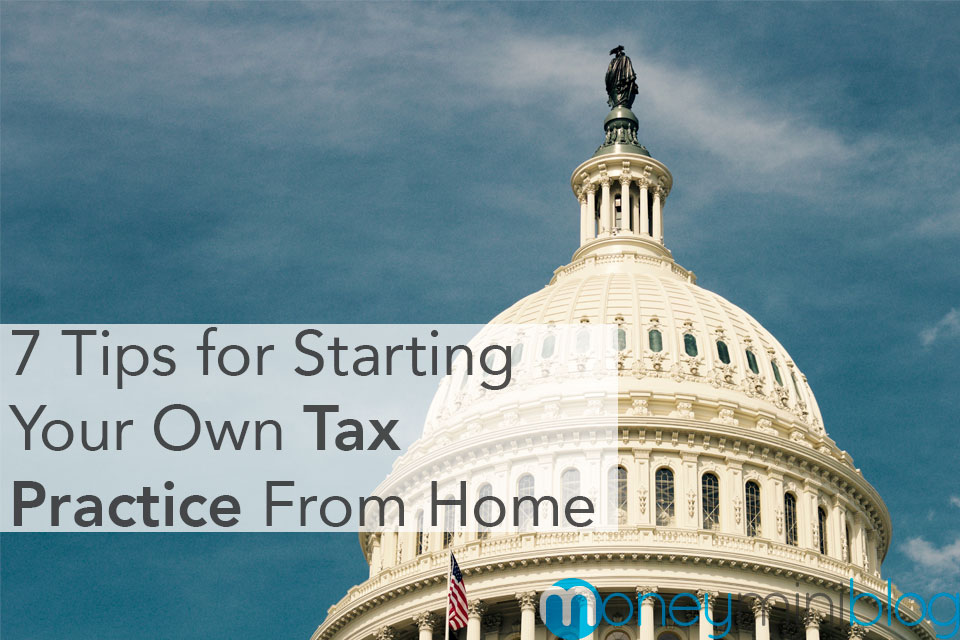 7 Tips for Starting Your Own Tax Practice From Home