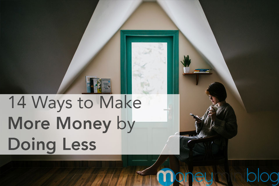 14 Ways to Make More Money by Doing Less