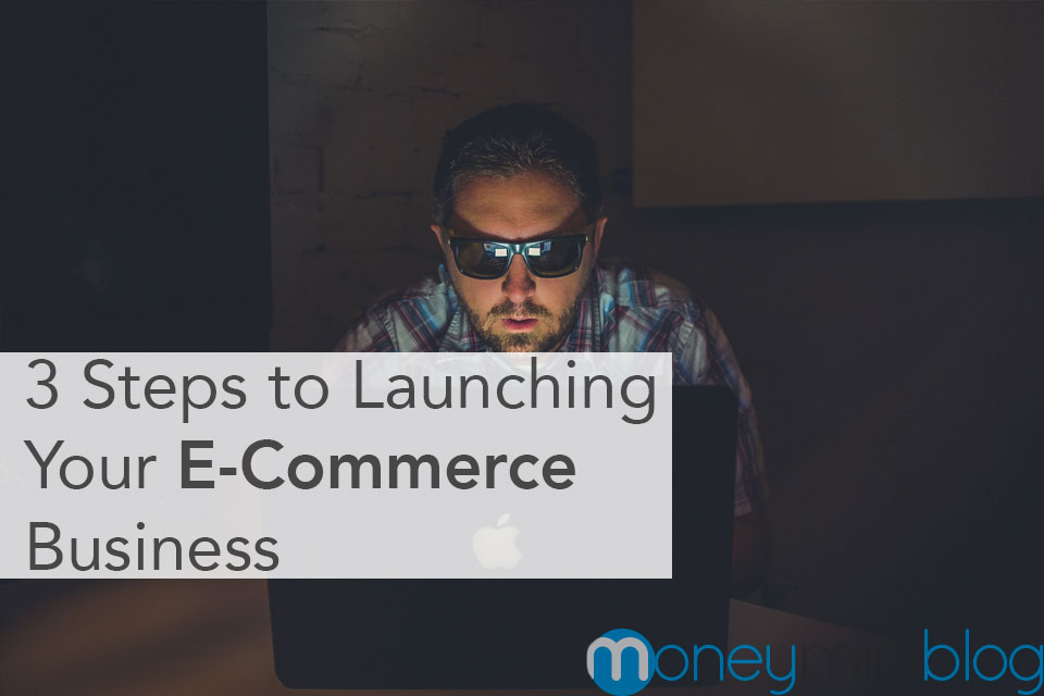 3 Steps to Launching Your E-Commerce Business