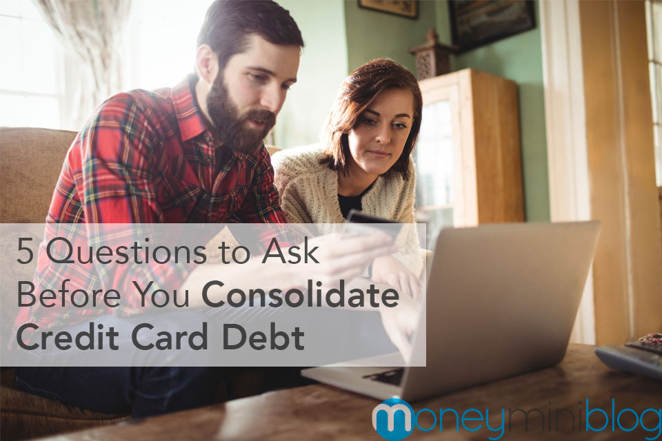 5 Crucial Questions to Ask Before You Consolidate Your Credit Card Debt