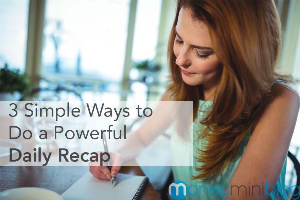 3 Simple Ways to Do a Powerful Daily Recap (In Less Than 10 Minutes a Day)